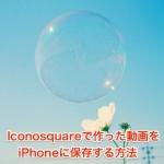Iconosquareで作った動画をiPhoneに保存する方法